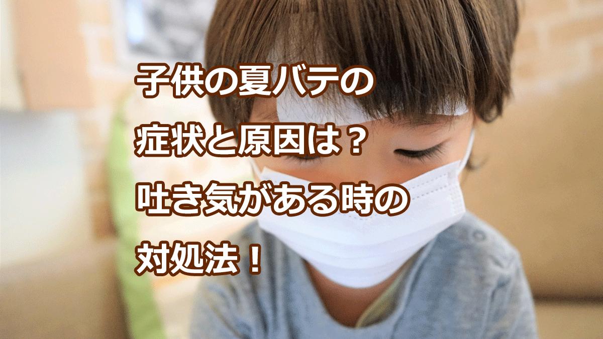子供の夏バテの症状と原因は?吐き気がある時の対処法!