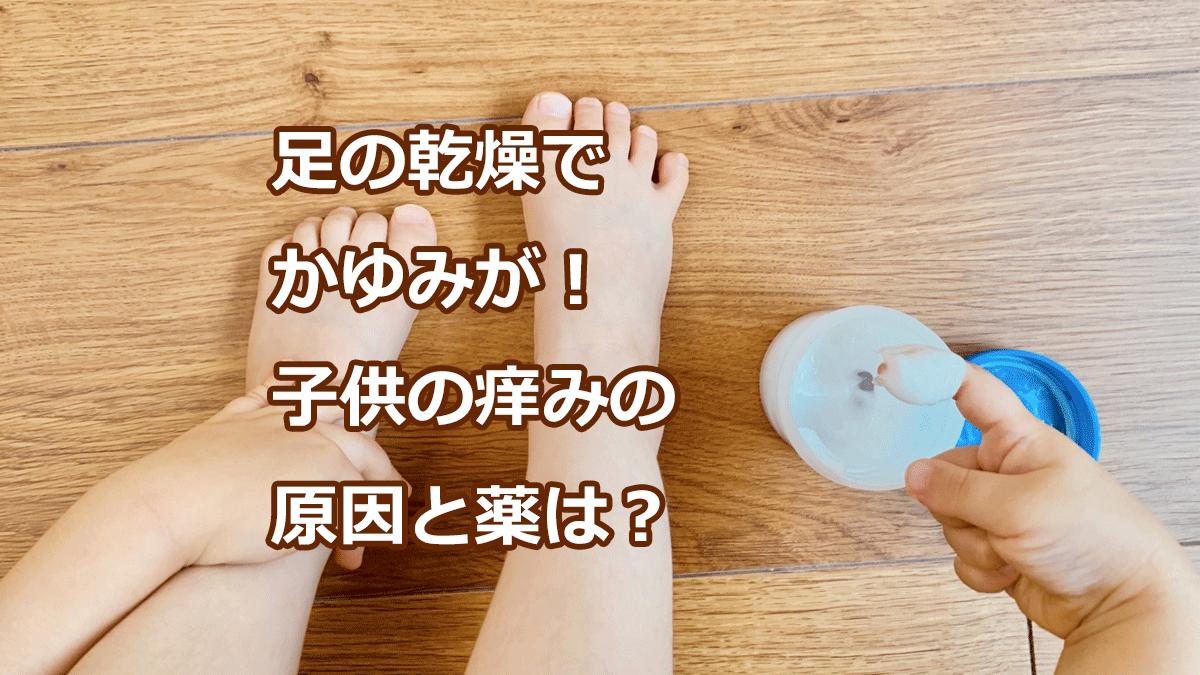 足の乾燥でかゆみが!子供の痒みの原因と薬は?