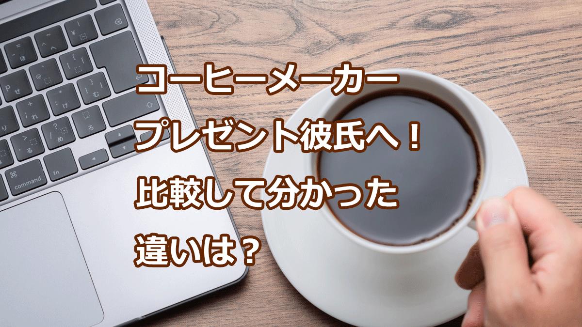 コーヒーメーカープレゼント彼氏へ!比較して分かった違いは?