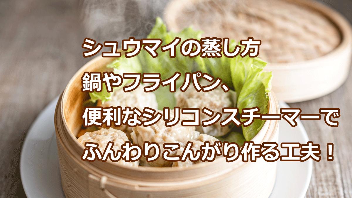 シュウマイの蒸し方 鍋やフライパン、便利なシリコンスチーマーでふんわりこんがり作る工夫!