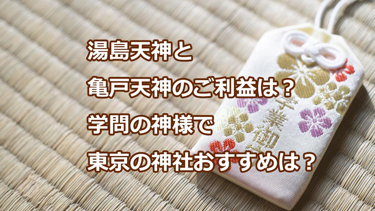 湯島天神と亀戸天神のご利益は?学問の神様で東京の神社おすすめは?