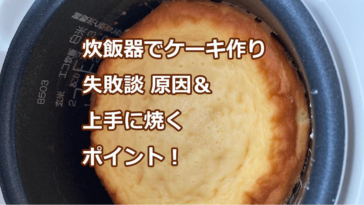 炊飯器でケーキ作り失敗談 原因&上手に焼くポイント!