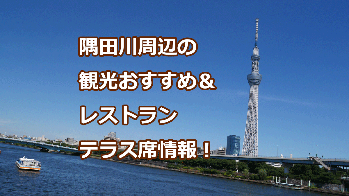 隅田川周辺の観光おすすめ&レストランテラス席情報!