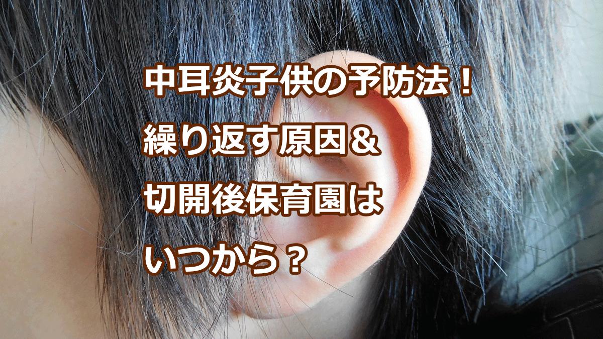 中耳炎子供の予防法!繰り返す原因&切開後保育園はいつから?