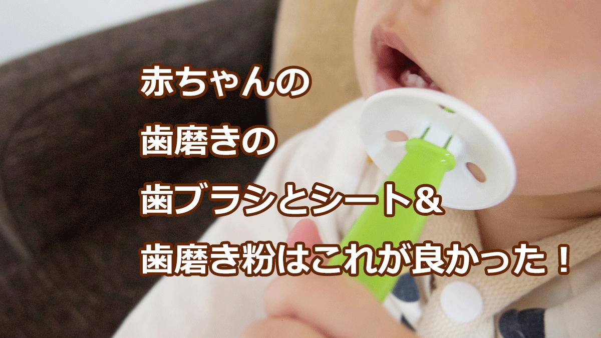 赤ちゃんの歯磨きの歯ブラシとシート&歯磨き粉はこれが良かった!