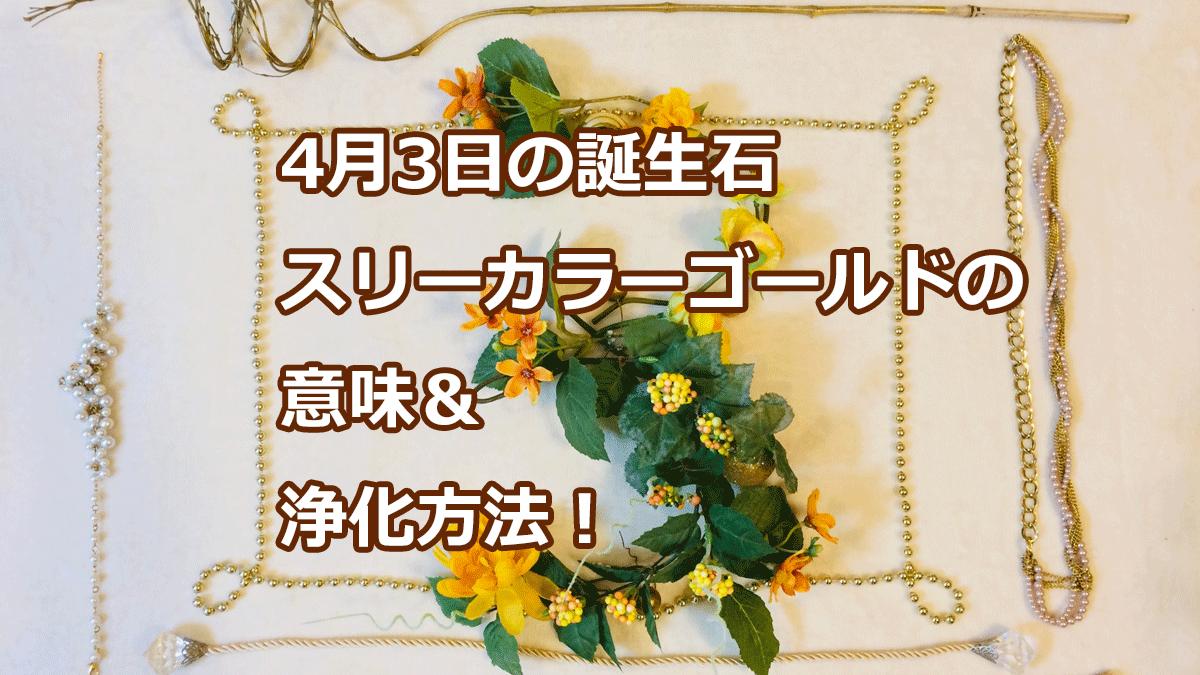 4月3日の誕生石 スリーカラーゴールドの意味&浄化方法!