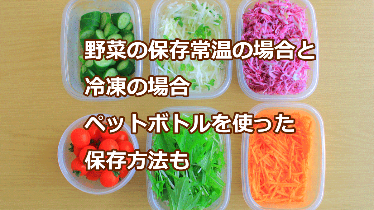 野菜の保存常温の場合と冷凍の場合 ペットボトルを使った保存方法も