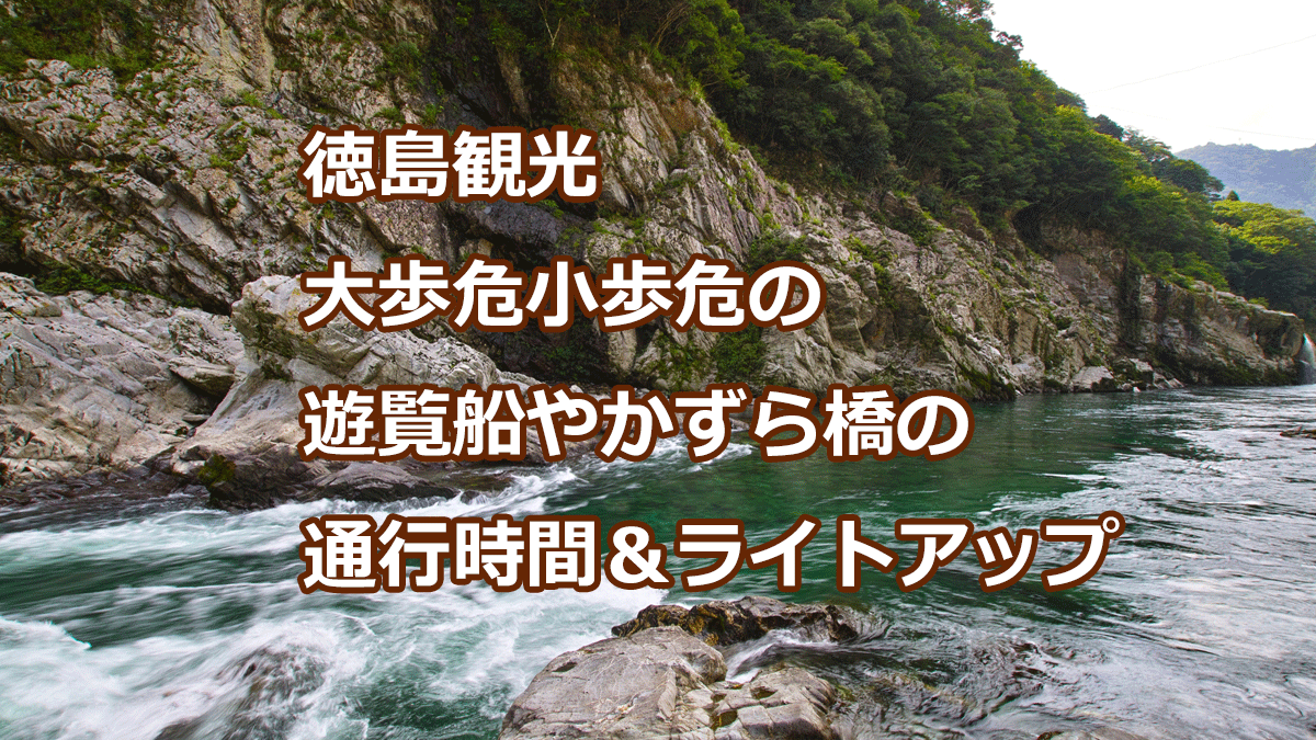 徳島観光 大歩危小歩危の 遊覧船やかずら橋の 通行時間&ライトアップ