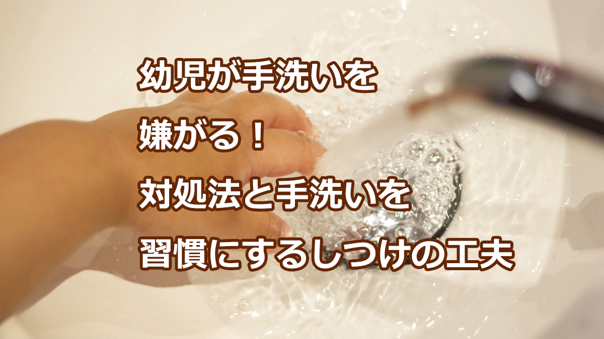 幼児が手洗いを嫌がる!対処法と手洗いを習慣にするしつけの工夫
