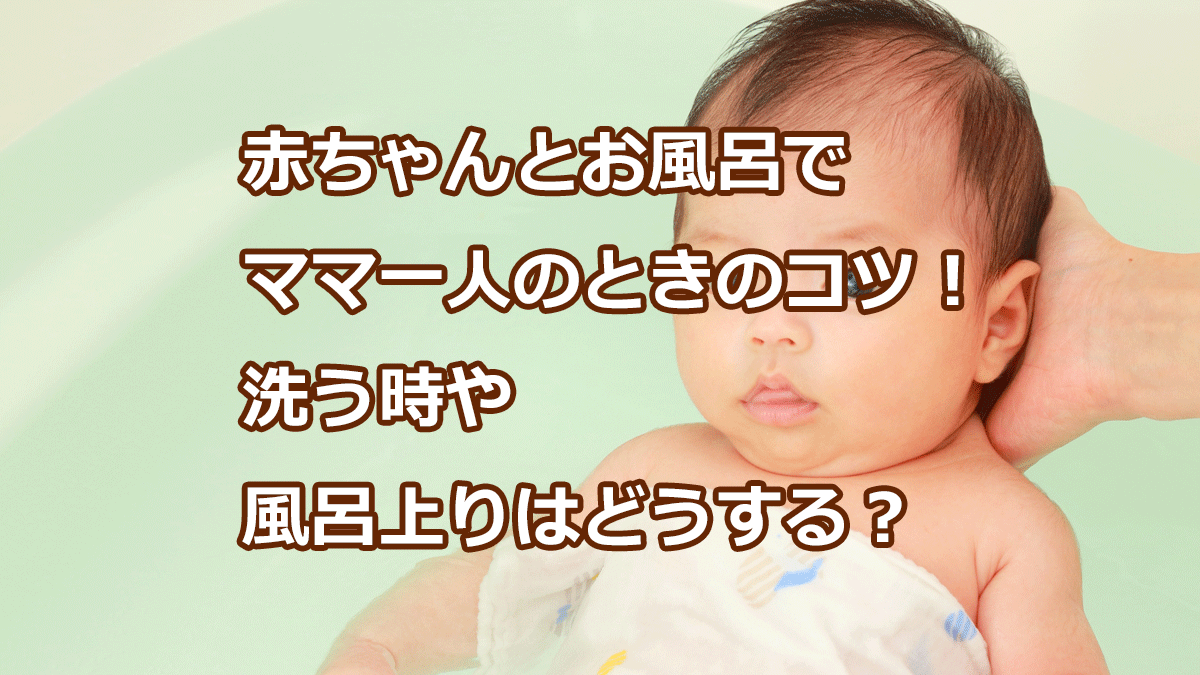 赤ちゃんとお風呂で ママ一人のときのコツ! 洗う時や 風呂上りはどうする?