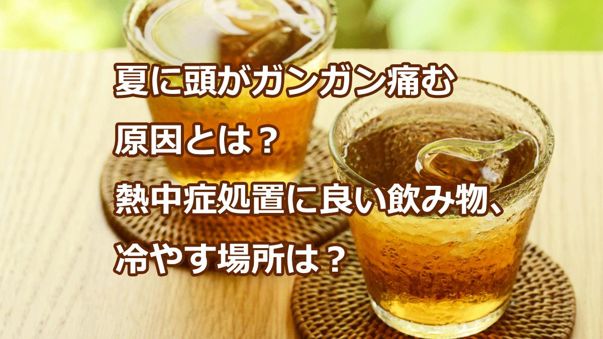 夏に頭がガンガン痛む原因とは?熱中症処置に良い飲み物、冷やす場所