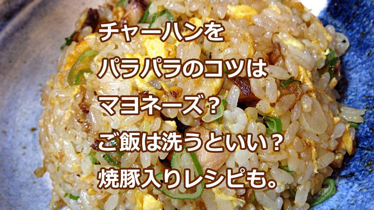 チャーハンを パラパラのコツは マヨネーズ? ご飯は洗うといい? 焼豚入りレシピも。