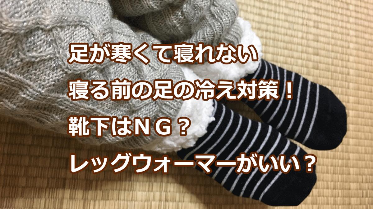 足が寒くて寝れない寝る前の足の冷え対策!靴下はNG?レッグウォーマーがいい?