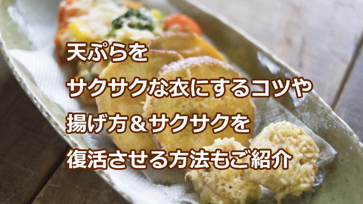 天ぷらを サクサクな衣にするコツや 揚げ方&サクサクを 復活させる方法もご紹介